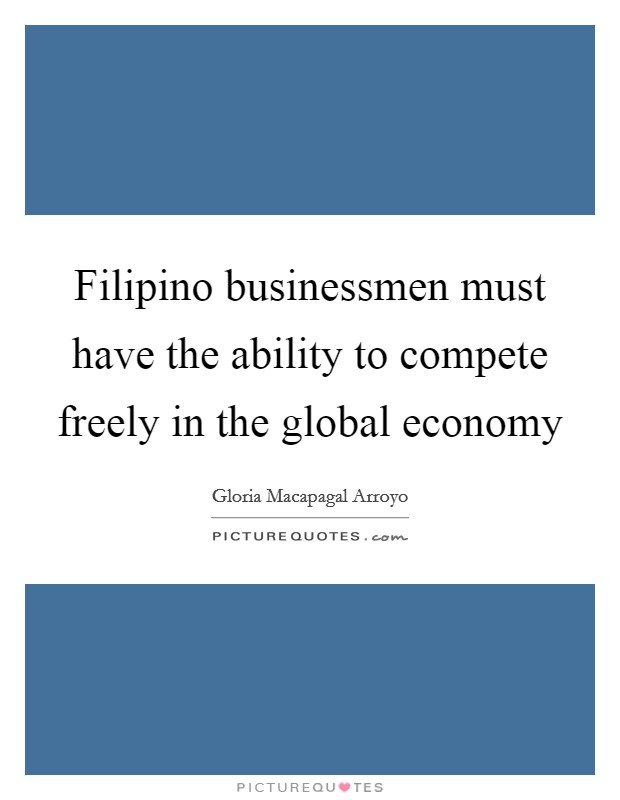 Filipino businessmen must have the ability to compete freely in the global economy Picture Quote #1
