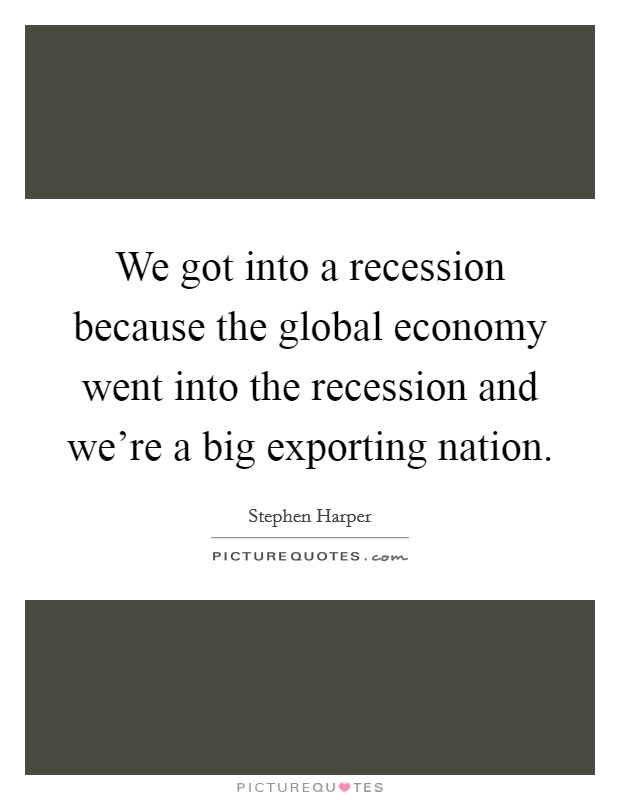We got into a recession because the global economy went into the recession and we're a big exporting nation Picture Quote #1