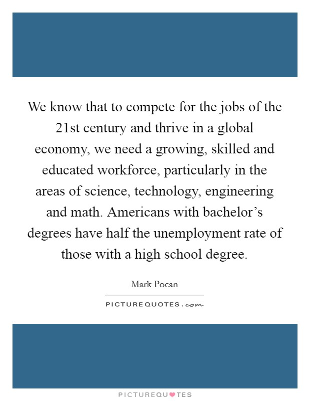 We know that to compete for the jobs of the 21st century and thrive in a global economy, we need a growing, skilled and educated workforce, particularly in the areas of science, technology, engineering and math. Americans with bachelor's degrees have half the unemployment rate of those with a high school degree Picture Quote #1