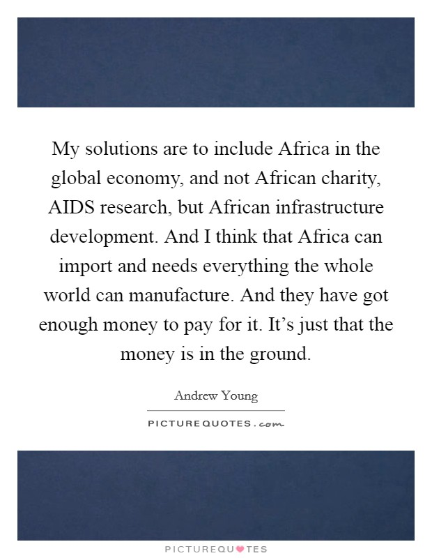 My solutions are to include Africa in the global economy, and not African charity, AIDS research, but African infrastructure development. And I think that Africa can import and needs everything the whole world can manufacture. And they have got enough money to pay for it. It's just that the money is in the ground Picture Quote #1