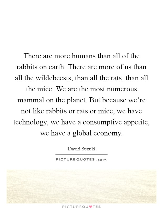 There are more humans than all of the rabbits on earth. There are more of us than all the wildebeests, than all the rats, than all the mice. We are the most numerous mammal on the planet. But because we're not like rabbits or rats or mice, we have technology, we have a consumptive appetite, we have a global economy Picture Quote #1
