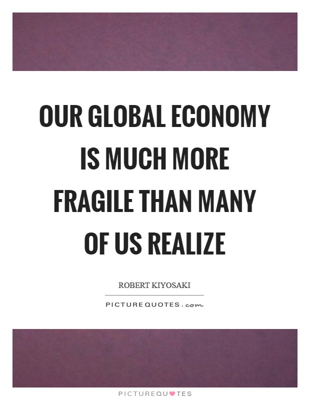 Our global economy is much more fragile than many of us realize Picture Quote #1