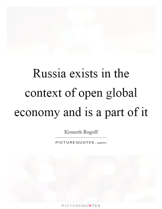 Russia exists in the context of open global economy and is a part of it Picture Quote #1