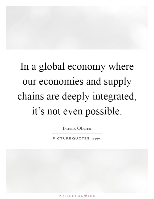 In a global economy where our economies and supply chains are deeply integrated, it's not even possible Picture Quote #1