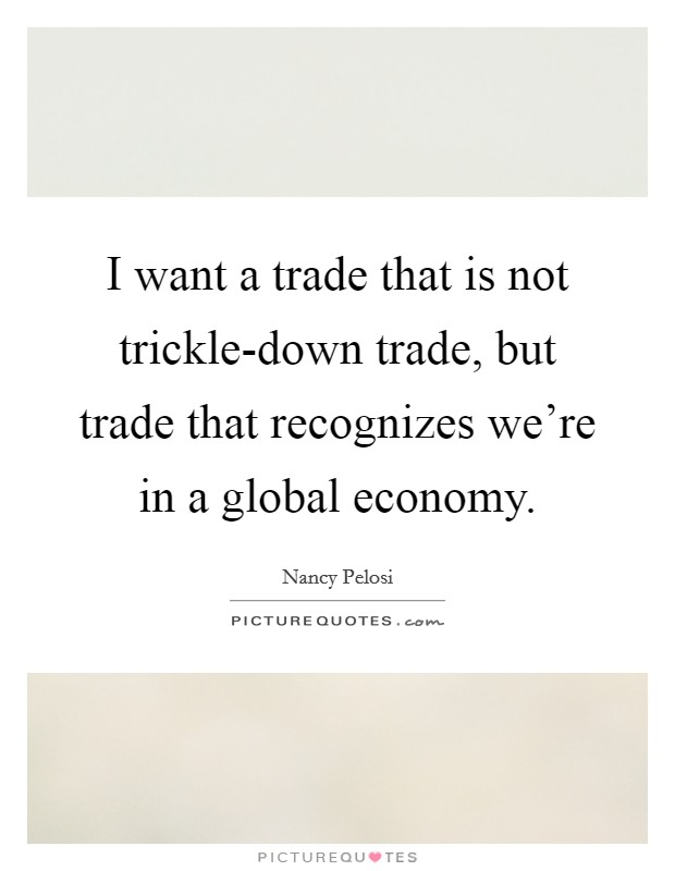 I want a trade that is not trickle-down trade, but trade that recognizes we're in a global economy Picture Quote #1
