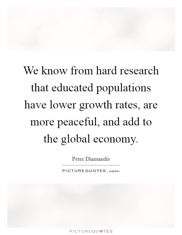We know from hard research that educated populations have lower growth rates, are more peaceful, and add to the global economy Picture Quote #1