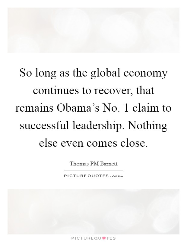 So long as the global economy continues to recover, that remains Obama's No. 1 claim to successful leadership. Nothing else even comes close Picture Quote #1