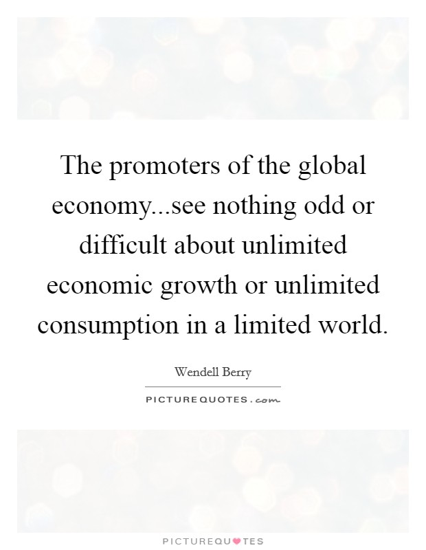 The promoters of the global economy...see nothing odd or difficult about unlimited economic growth or unlimited consumption in a limited world Picture Quote #1