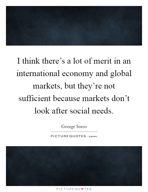 I think there's a lot of merit in an international economy and global markets, but they're not sufficient because markets don't look after social needs Picture Quote #1