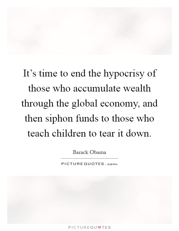 It's time to end the hypocrisy of those who accumulate wealth through the global economy, and then siphon funds to those who teach children to tear it down Picture Quote #1
