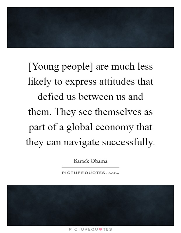 [Young people] are much less likely to express attitudes that defied us between us and them. They see themselves as part of a global economy that they can navigate successfully Picture Quote #1