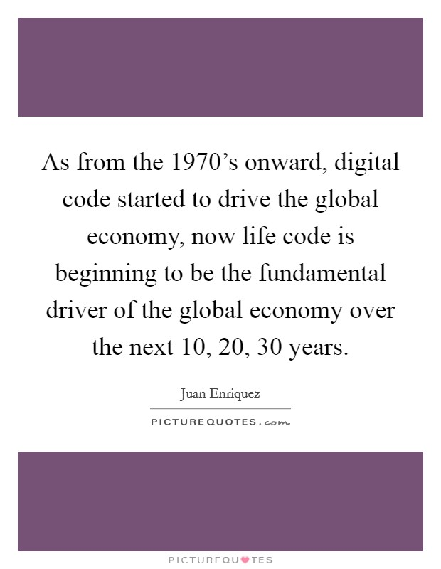 As from the 1970's onward, digital code started to drive the global economy, now life code is beginning to be the fundamental driver of the global economy over the next 10, 20, 30 years. Picture Quote #1