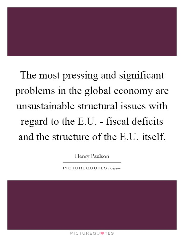 The most pressing and significant problems in the global economy are unsustainable structural issues with regard to the E.U. - fiscal deficits and the structure of the E.U. itself. Picture Quote #1
