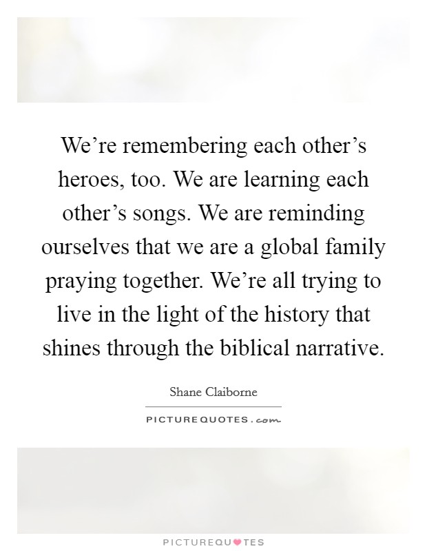 We're remembering each other's heroes, too. We are learning each other's songs. We are reminding ourselves that we are a global family praying together. We're all trying to live in the light of the history that shines through the biblical narrative Picture Quote #1