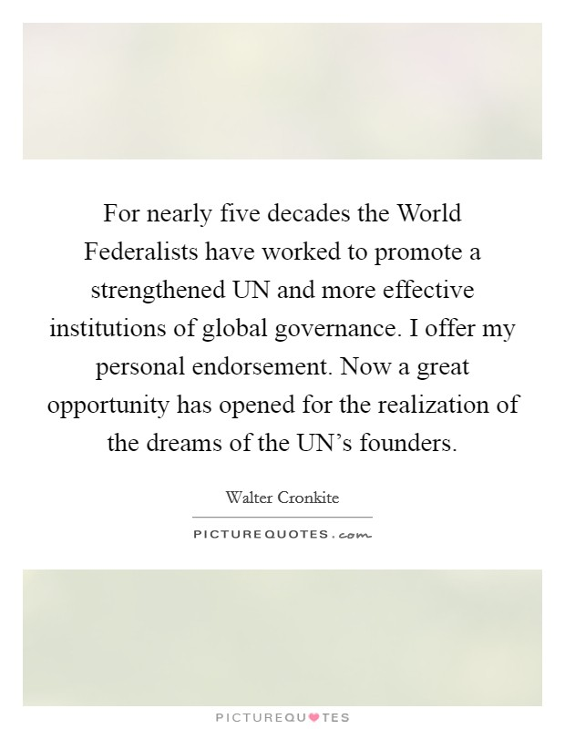 For nearly five decades the World Federalists have worked to promote a strengthened UN and more effective institutions of global governance. I offer my personal endorsement. Now a great opportunity has opened for the realization of the dreams of the UN's founders Picture Quote #1