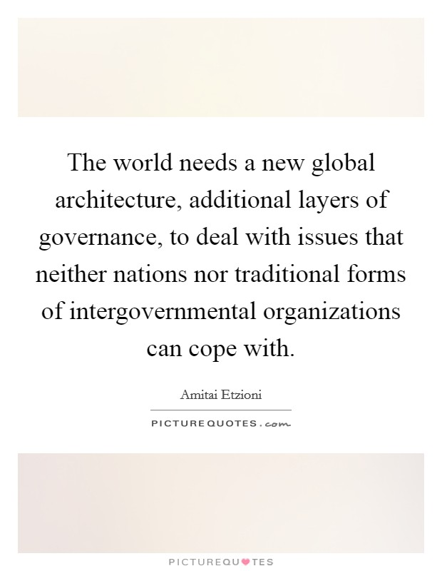 The world needs a new global architecture, additional layers of governance, to deal with issues that neither nations nor traditional forms of intergovernmental organizations can cope with Picture Quote #1