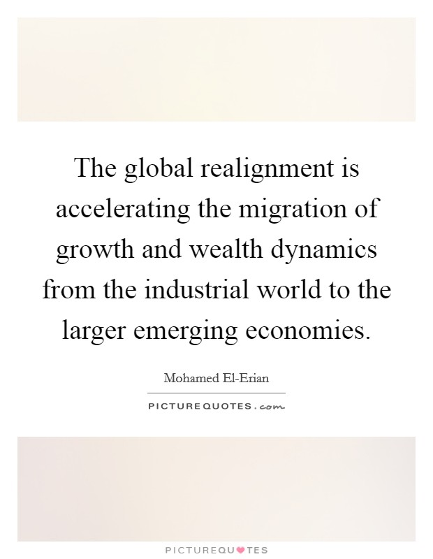 The global realignment is accelerating the migration of growth and wealth dynamics from the industrial world to the larger emerging economies Picture Quote #1