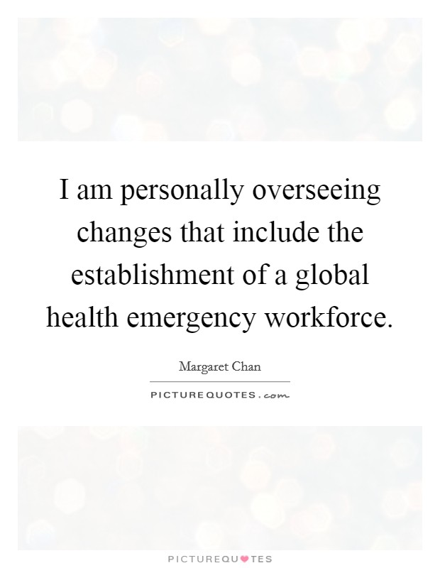 I am personally overseeing changes that include the establishment of a global health emergency workforce Picture Quote #1