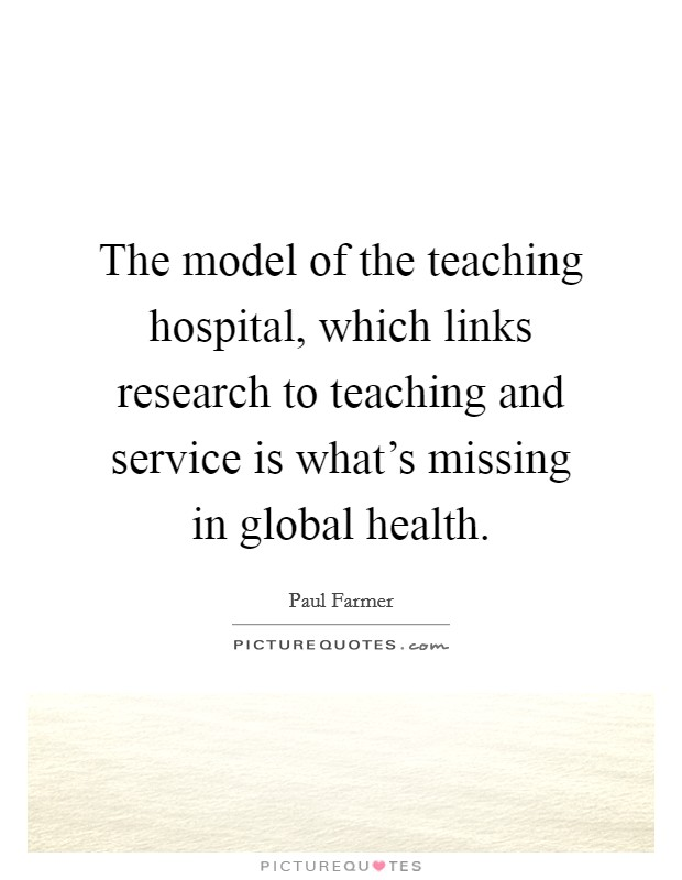 The model of the teaching hospital, which links research to teaching and service is what's missing in global health Picture Quote #1