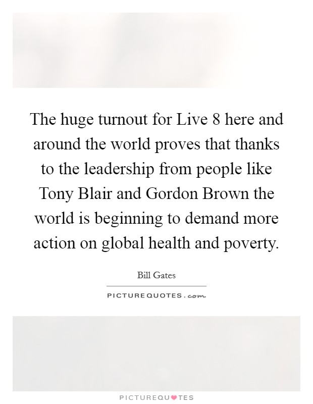 The huge turnout for Live 8 here and around the world proves that thanks to the leadership from people like Tony Blair and Gordon Brown the world is beginning to demand more action on global health and poverty Picture Quote #1