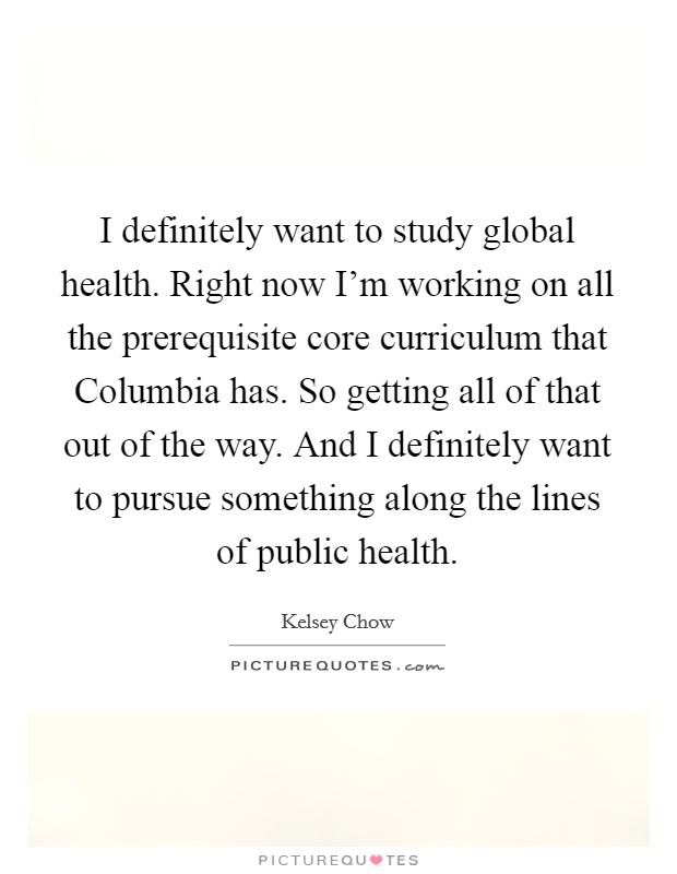 I definitely want to study global health. Right now I'm working on all the prerequisite core curriculum that Columbia has. So getting all of that out of the way. And I definitely want to pursue something along the lines of public health Picture Quote #1