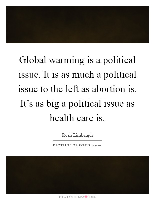 Global warming is a political issue. It is as much a political issue to the left as abortion is. It's as big a political issue as health care is Picture Quote #1