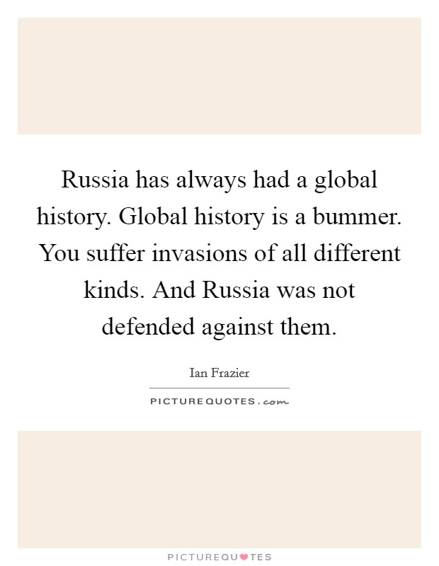 Russia has always had a global history. Global history is a bummer. You suffer invasions of all different kinds. And Russia was not defended against them Picture Quote #1