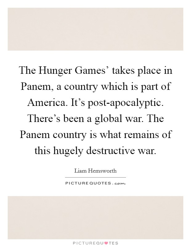 The Hunger Games' takes place in Panem, a country which is part of America. It's post-apocalyptic. There's been a global war. The Panem country is what remains of this hugely destructive war Picture Quote #1