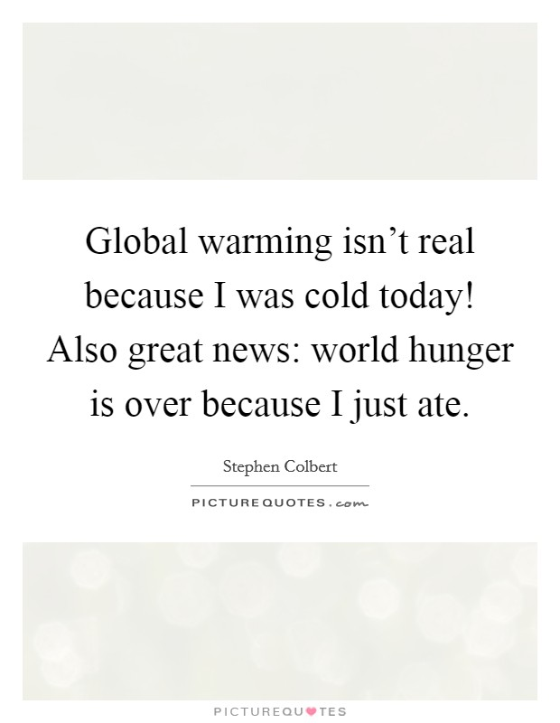 Global warming isn't real because I was cold today! Also great news: world hunger is over because I just ate Picture Quote #1