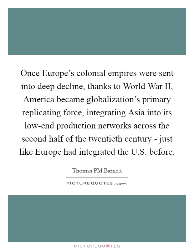 Once Europe's colonial empires were sent into deep decline, thanks to World War II, America became globalization's primary replicating force, integrating Asia into its low-end production networks across the second half of the twentieth century - just like Europe had integrated the U.S. before. Picture Quote #1