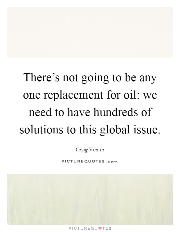 There's not going to be any one replacement for oil: we need to have hundreds of solutions to this global issue Picture Quote #1