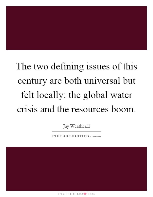 The two defining issues of this century are both universal but felt locally: the global water crisis and the resources boom Picture Quote #1