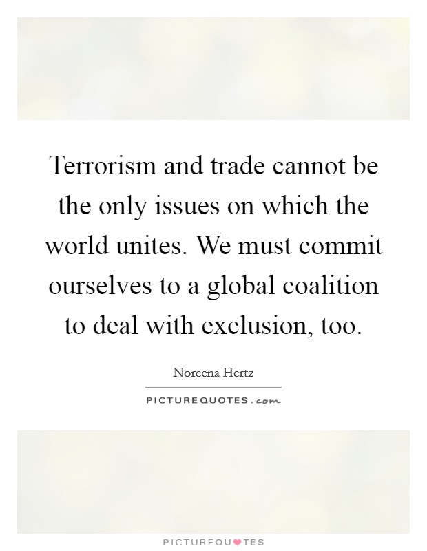 Terrorism and trade cannot be the only issues on which the world unites. We must commit ourselves to a global coalition to deal with exclusion, too Picture Quote #1