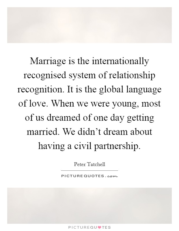 Marriage is the internationally recognised system of relationship recognition. It is the global language of love. When we were young, most of us dreamed of one day getting married. We didn't dream about having a civil partnership Picture Quote #1