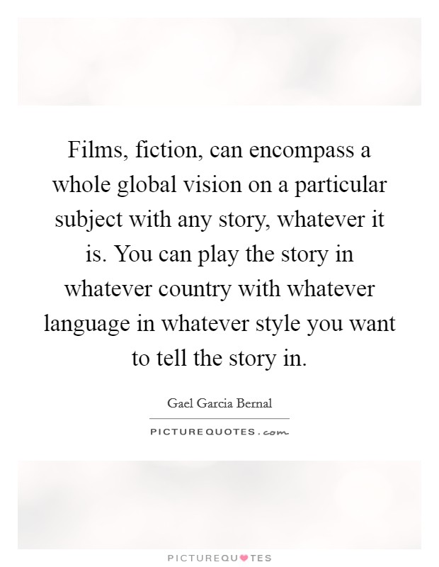 Films, fiction, can encompass a whole global vision on a particular subject with any story, whatever it is. You can play the story in whatever country with whatever language in whatever style you want to tell the story in. Picture Quote #1