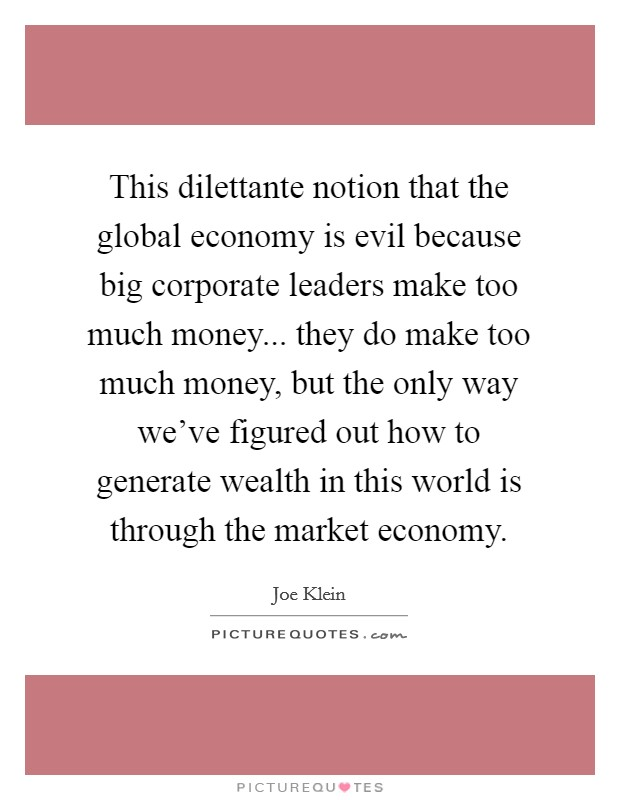 This dilettante notion that the global economy is evil because big corporate leaders make too much money... they do make too much money, but the only way we've figured out how to generate wealth in this world is through the market economy Picture Quote #1