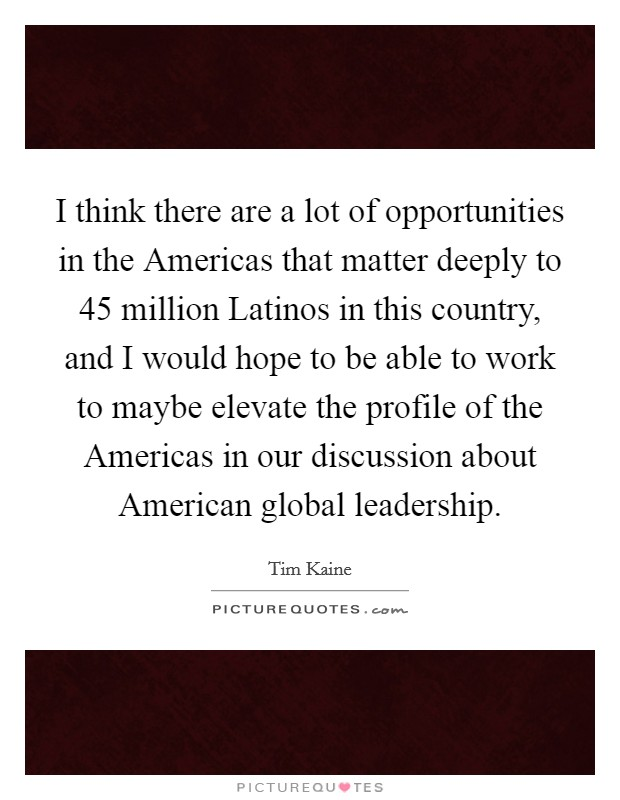 I think there are a lot of opportunities in the Americas that matter deeply to 45 million Latinos in this country, and I would hope to be able to work to maybe elevate the profile of the Americas in our discussion about American global leadership Picture Quote #1