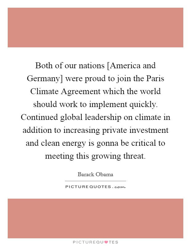 Both of our nations [America and Germany] were proud to join the Paris Climate Agreement which the world should work to implement quickly. Continued global leadership on climate in addition to increasing private investment and clean energy is gonna be critical to meeting this growing threat Picture Quote #1