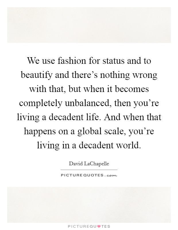 We use fashion for status and to beautify and there's nothing wrong with that, but when it becomes completely unbalanced, then you're living a decadent life. And when that happens on a global scale, you're living in a decadent world Picture Quote #1