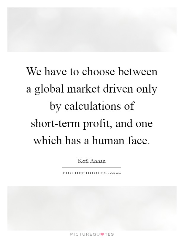 We have to choose between a global market driven only by calculations of short-term profit, and one which has a human face Picture Quote #1