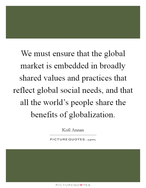 We must ensure that the global market is embedded in broadly shared values and practices that reflect global social needs, and that all the world's people share the benefits of globalization Picture Quote #1