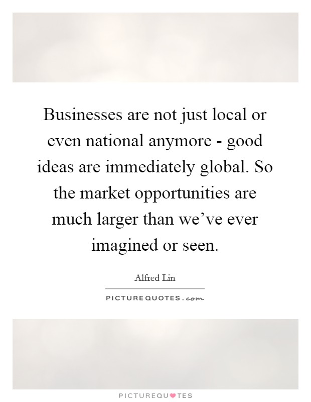 Businesses are not just local or even national anymore - good ideas are immediately global. So the market opportunities are much larger than we've ever imagined or seen Picture Quote #1