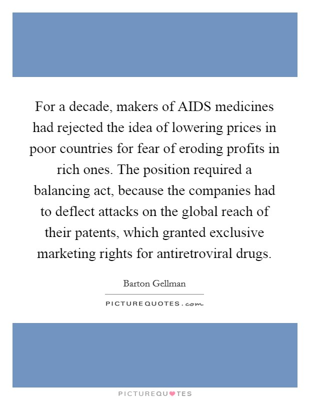 For a decade, makers of AIDS medicines had rejected the idea of lowering prices in poor countries for fear of eroding profits in rich ones. The position required a balancing act, because the companies had to deflect attacks on the global reach of their patents, which granted exclusive marketing rights for antiretroviral drugs Picture Quote #1