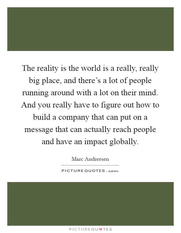 The reality is the world is a really, really big place, and there's a lot of people running around with a lot on their mind. And you really have to figure out how to build a company that can put on a message that can actually reach people and have an impact globally Picture Quote #1
