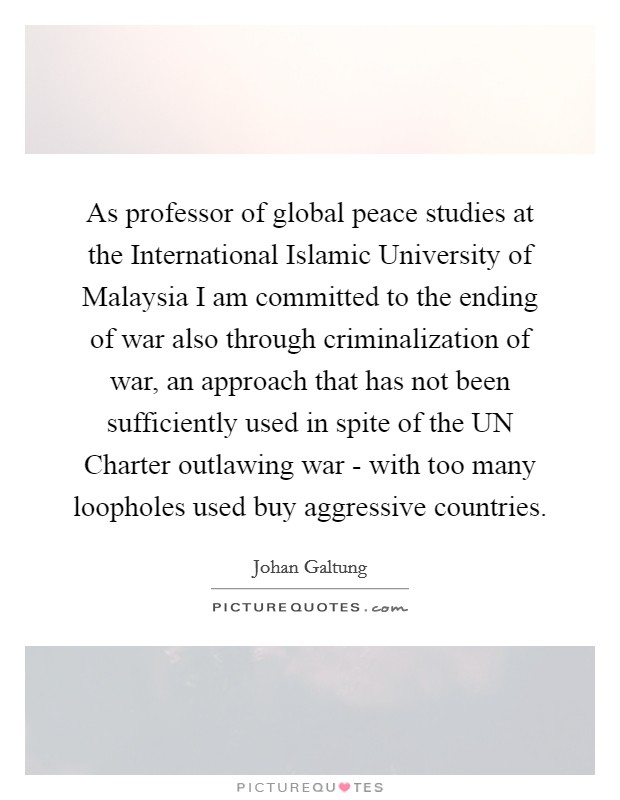 As professor of global peace studies at the International Islamic University of Malaysia I am committed to the ending of war also through criminalization of war, an approach that has not been sufficiently used in spite of the UN Charter outlawing war - with too many loopholes used buy aggressive countries Picture Quote #1