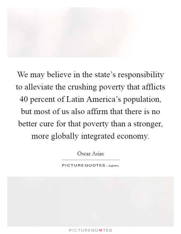 We may believe in the state's responsibility to alleviate the crushing poverty that afflicts 40 percent of Latin America's population, but most of us also affirm that there is no better cure for that poverty than a stronger, more globally integrated economy Picture Quote #1