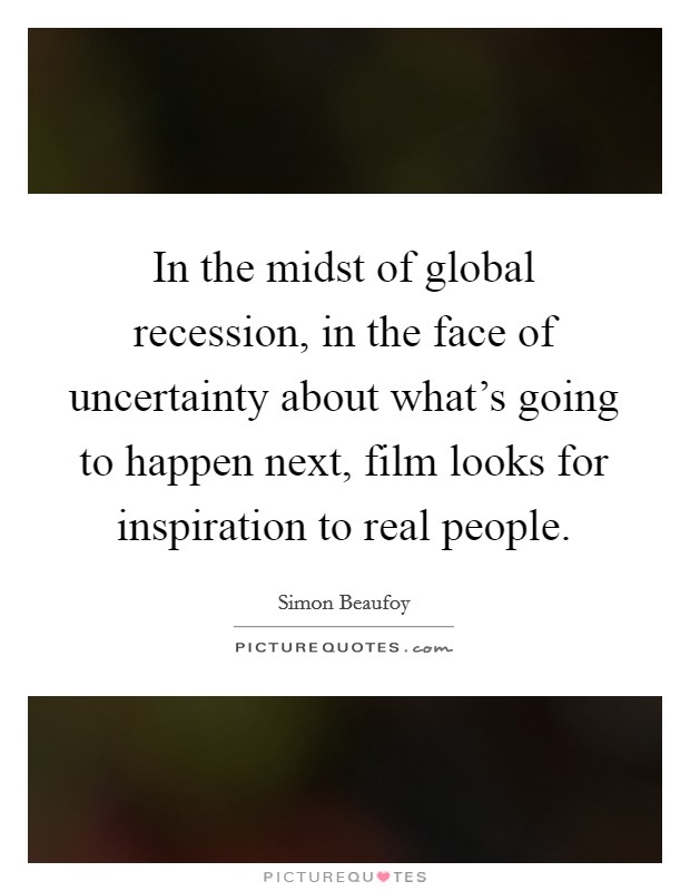 In the midst of global recession, in the face of uncertainty about what's going to happen next, film looks for inspiration to real people Picture Quote #1