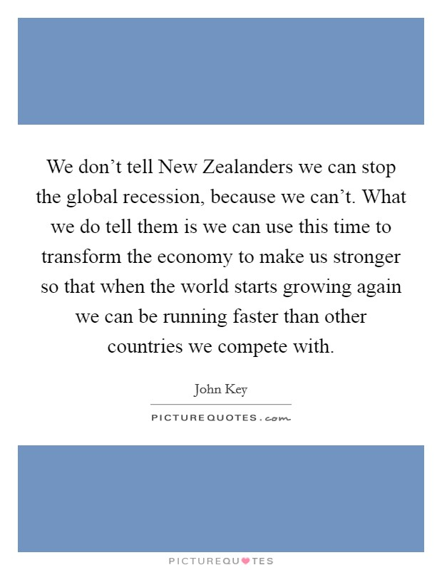 We don't tell New Zealanders we can stop the global recession, because we can't. What we do tell them is we can use this time to transform the economy to make us stronger so that when the world starts growing again we can be running faster than other countries we compete with Picture Quote #1