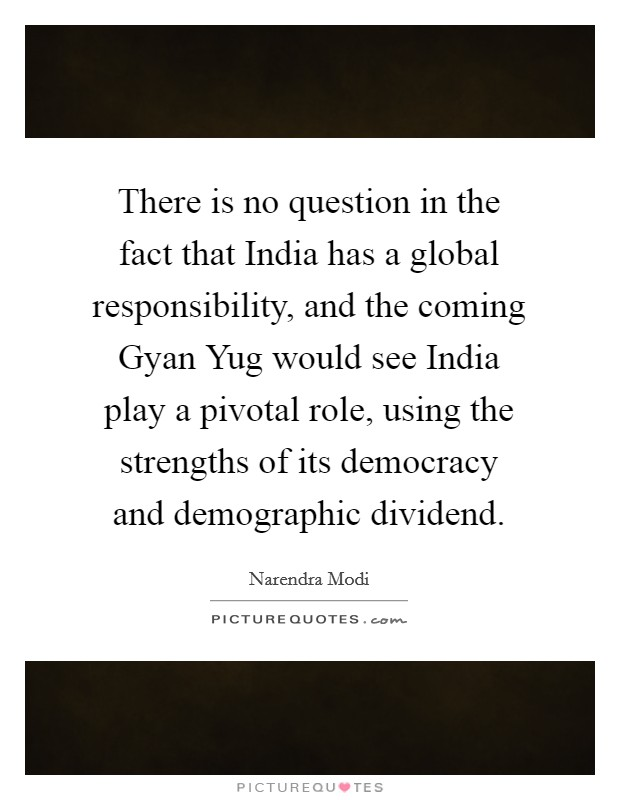 There is no question in the fact that India has a global responsibility, and the coming Gyan Yug would see India play a pivotal role, using the strengths of its democracy and demographic dividend Picture Quote #1