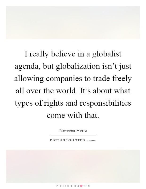 I really believe in a globalist agenda, but globalization isn't just allowing companies to trade freely all over the world. It's about what types of rights and responsibilities come with that Picture Quote #1